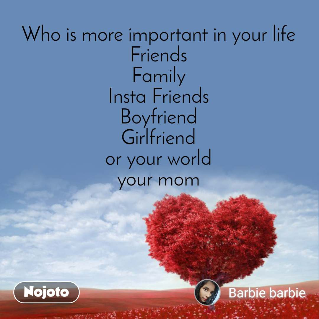 Who is more important in your life  Friends  Family  Insta Friends  Boyfriend  Girlfriend  or your world  your mom