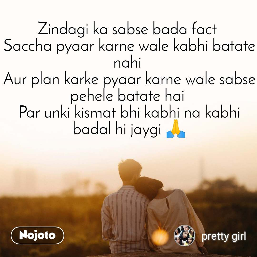 Zindagi ka sabse bada fact  Saccha pyaar karne wale kabhi batate nahi  Aur plan karke pyaar karne wale sabse pehele batate hai  Par unki kismat bhi kabhi na kabhi badal hi jaygi 🙏