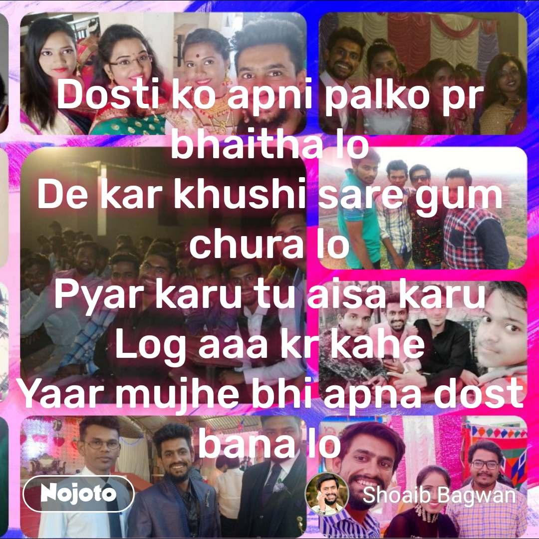 #OpenPoetry Dosti ko apni palko pr bhaitha lo De kar khushi sare gum chura lo Pyar karu tu aisa karu Log aaa kr kahe Yaar mujhe bhi apna dost bana lo