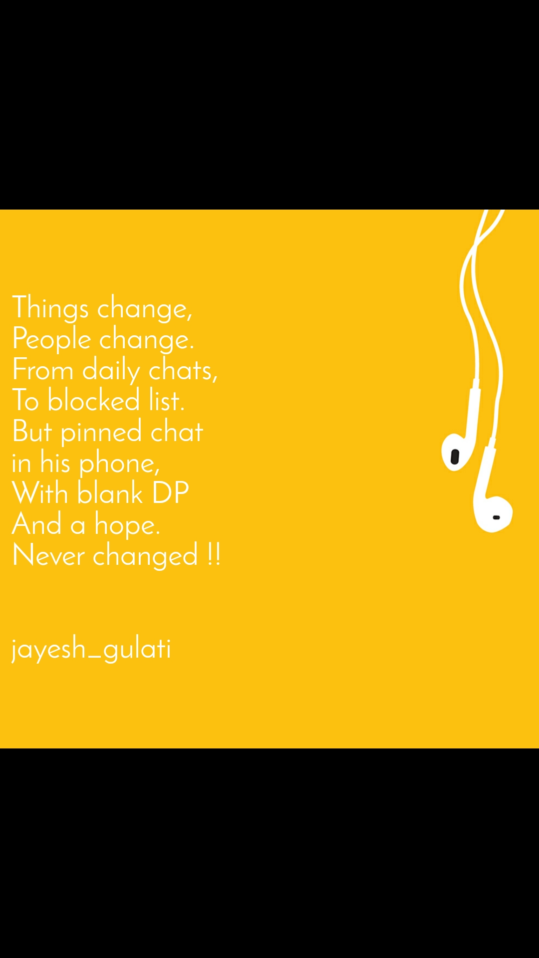 Things change, People change. From daily chats, To blocked list. But pinned chat  in his phone, With blank DP And a hope. Never changed !!   jayesh_gulati