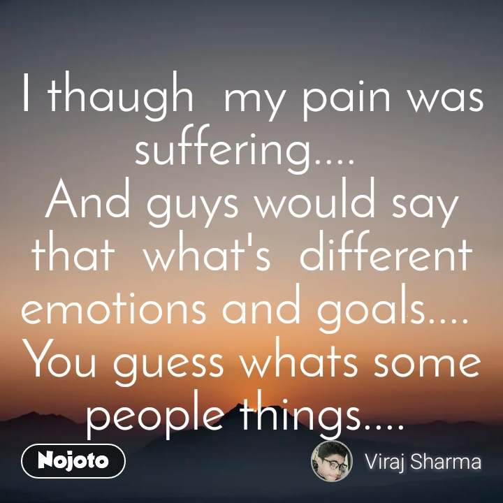 I thaugh  my pain was suffering....  And guys would say that  what's  different emotions and goals....  You guess whats some people things....