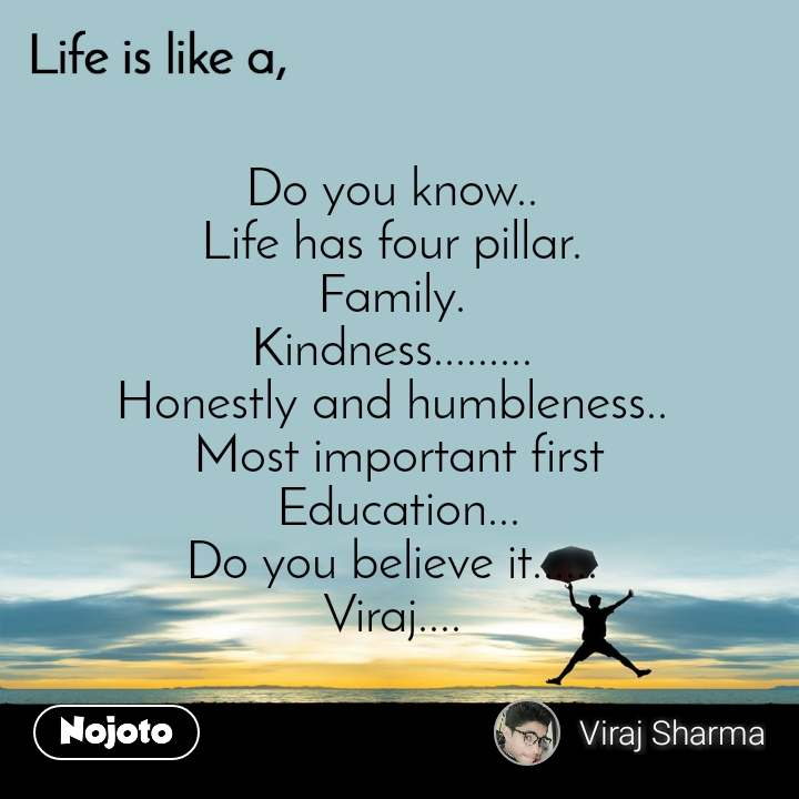 Life is like a Do you know..  Life has four pillar.  Family.  Kindness.........  Honestly and humbleness..  Most important first  Education...  Do you believe it......  Viraj....