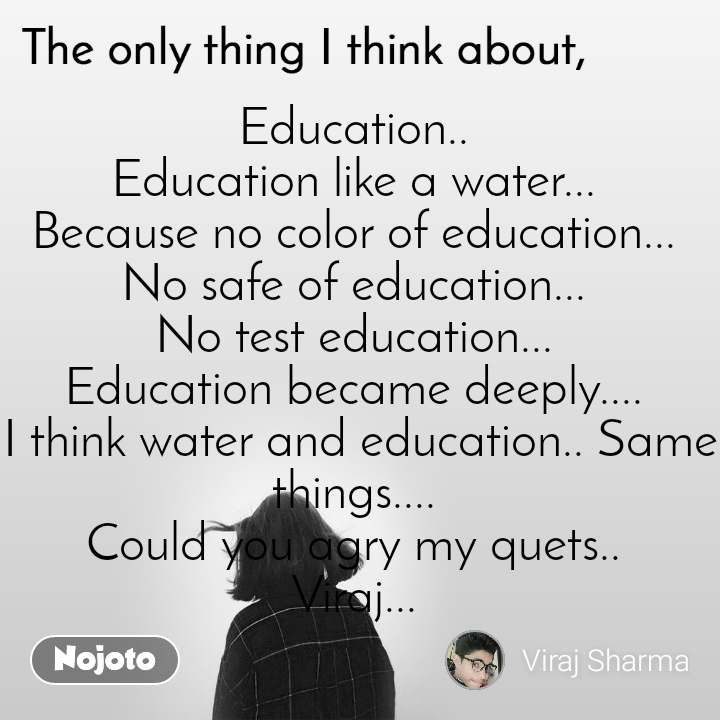 The only thing I think about Education..  Education like a water...  Because no color of education...  No safe of education...  No test education...  Education became deeply....  I think water and education.. Same things....  Could you agry my quets..  Viraj...
