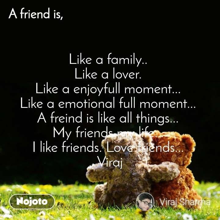 Like a family..  Like a lover.  Like a enjoyfull moment...  Like a emotional full moment...  A freind is like all things...  My friends my life...  I like friends. Love friends...  Viraj