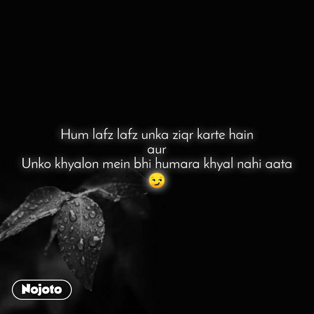 Hum lafz lafz unka ziqr karte hain aur Unko khyalon mein bhi humara khyal nahi aata 😏