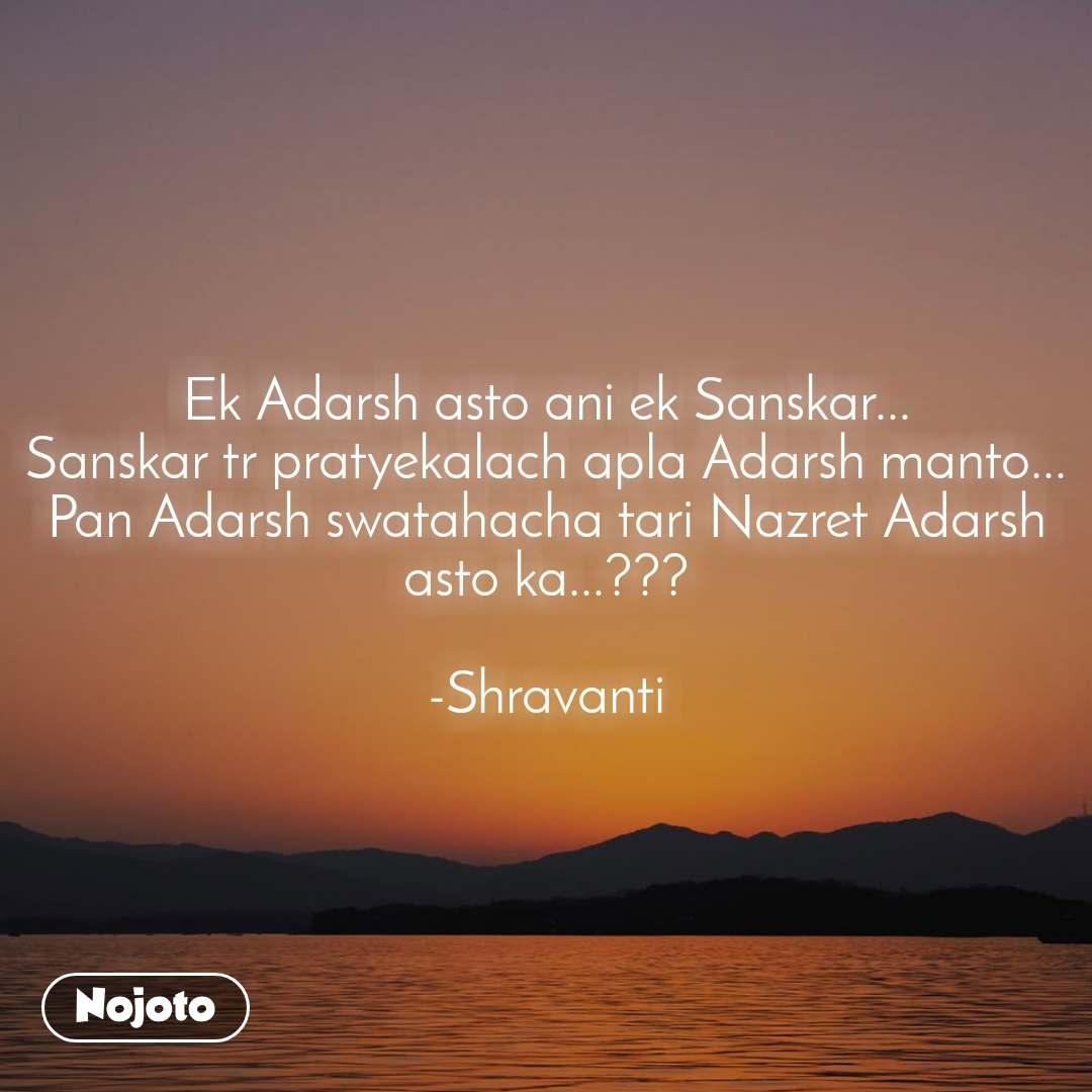 Ek Adarsh asto ani ek Sanskar... Sanskar tr pratyekalach apla Adarsh manto... Pan Adarsh swatahacha tari Nazret Adarsh asto ka...???  -Shravanti
