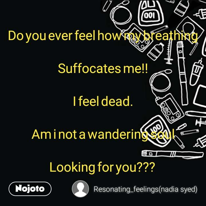 Do you ever feel how my breathing Suffocates me!! I feel dead. Am i not a wandering soul Looking for you???