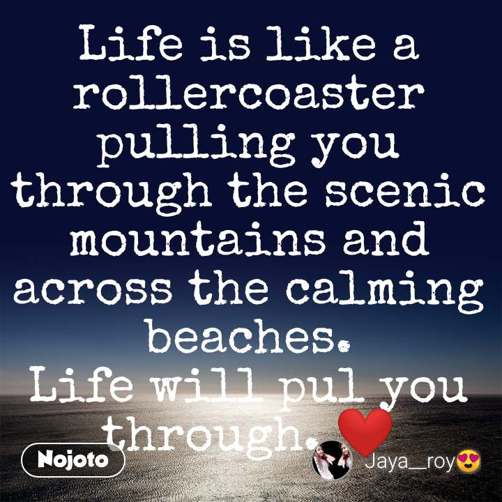 Life is like a rollercoaster pulling you through the scenic mountains and across the calming beaches. Life will pul you through. ❤️