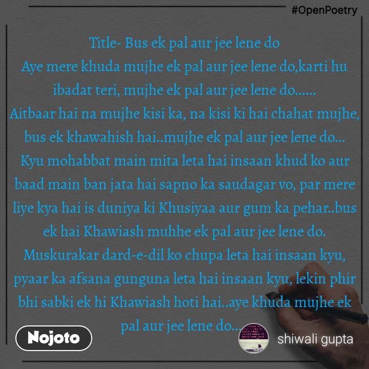 #OpenPoetry Title- Bus ek pal aur jee lene do Aye mere khuda mujhe ek pal aur jee lene do,karti hu ibadat teri, mujhe ek pal aur jee lene do...... Aitbaar hai na mujhe kisi ka, na kisi ki hai chahat mujhe, bus ek khawahish hai..mujhe ek pal aur jee lene do... Kyu mohabbat main mita leta hai insaan khud ko aur baad main ban jata hai sapno ka saudagar vo, par mere liye kya hai is duniya ki Khusiyaa aur gum ka pehar..bus ek hai Khawiash muhhe ek pal aur jee lene do. Muskurakar dard-e-dil ko chupa leta hai insaan kyu, pyaar ka afsana gunguna leta hai insaan kyu, lekin phir bhi sabki ek hi Khawiash hoti hai..aye khuda mujhe ek pal aur jee lene do.....
