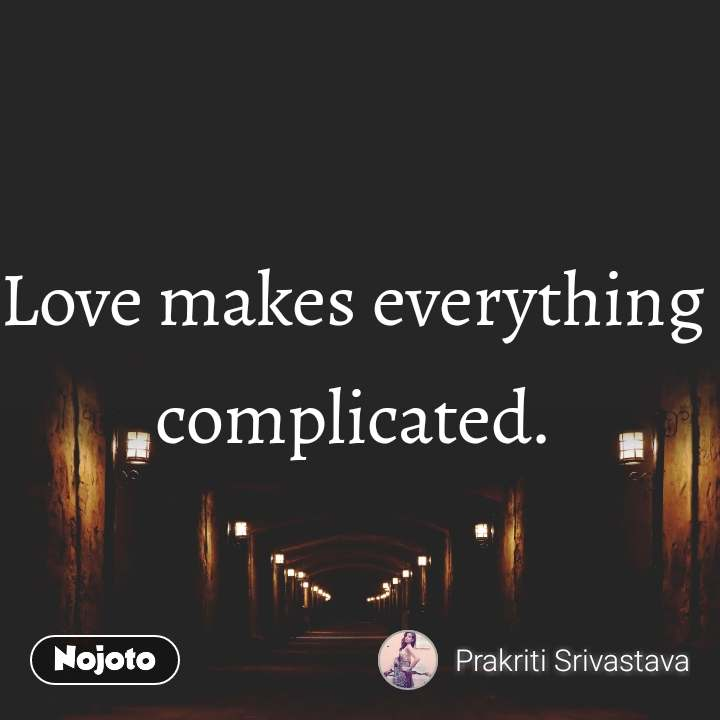 Love makes everything complicated.