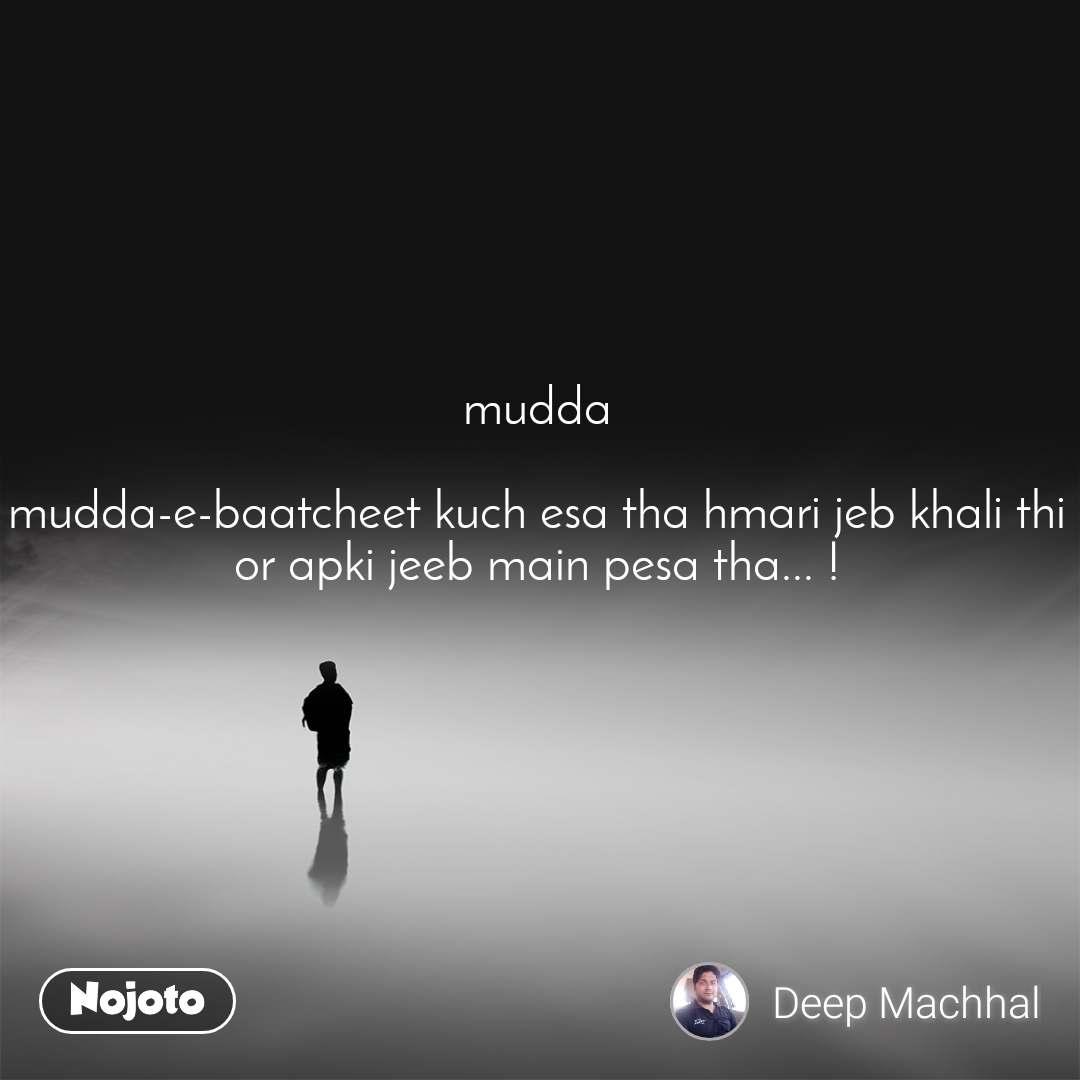 mudda  mudda-e-baatcheet kuch esa tha hmari jeb khali thi or apki jeeb main pesa tha... !
