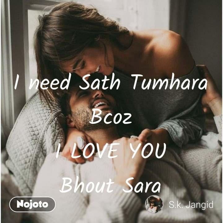 I need Sath Tumhara  Bcoz  I LOVE YOU  Bhout Sara