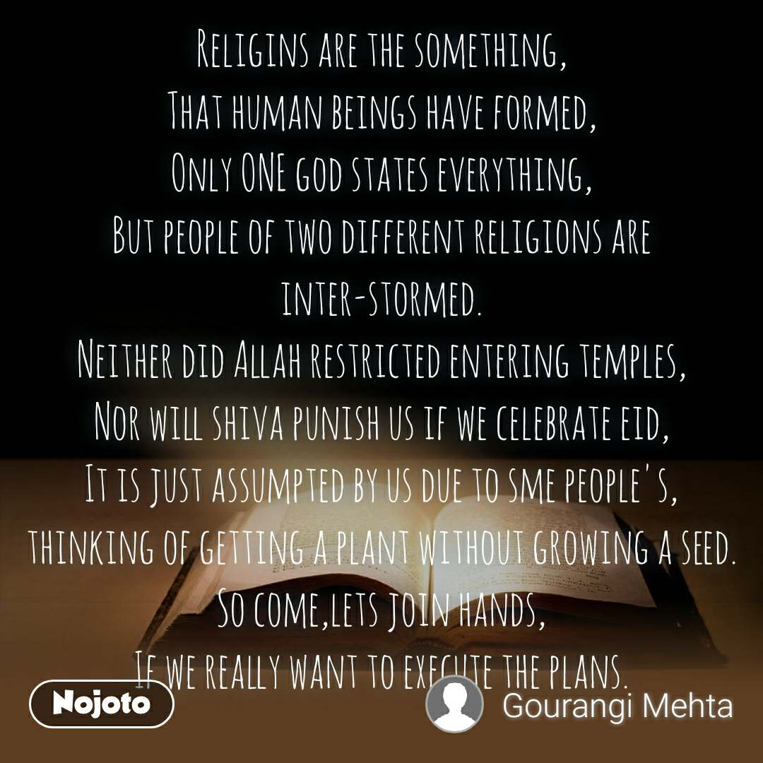 Religins are the something, That human beings have formed, Only ONE god states everything, But people of two different religions are inter-stormed. Neither did Allah restricted entering temples, Nor will shiva punish us if we celebrate eid, It is just assumpted by us due to sme people's, thinking of getting a plant without growing a seed. So come,lets join hands, If we really want to execute the plans.