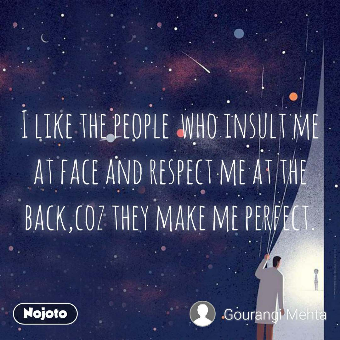 I like the people  who insult me at face and respect me at the back,coz they make me perfect.