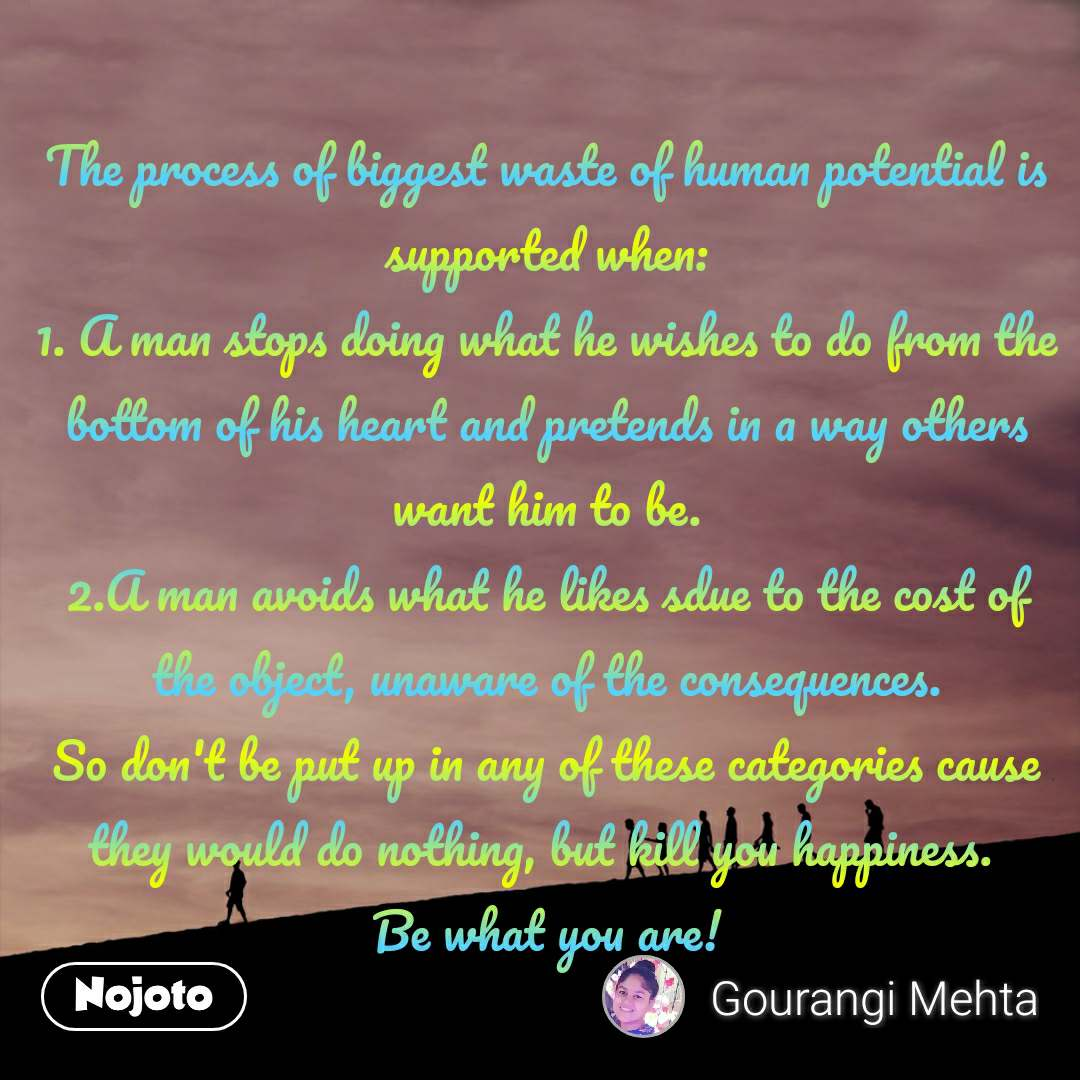 The process of biggest waste of human potential is supported when: 1. A man stops doing what he wishes to do from the bottom of his heart and pretends in a way others want him to be. 2.A man avoids what he likes sdue to the cost of the object, unaware of the consequences. So don't be put up in any of these categories cause they would do nothing, but kill you happiness.  Be what you are!