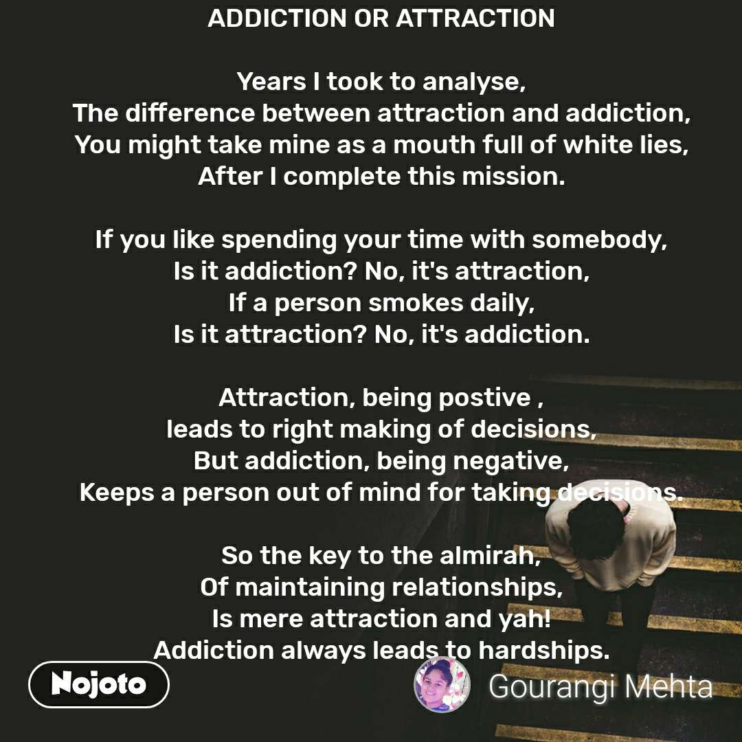 ADDICTION OR ATTRACTION  Years I took to analyse, The difference between attraction and addiction, You might take mine as a mouth full of white lies, After I complete this mission.  If you like spending your time with somebody, Is it addiction? No, it's attraction, If a person smokes daily, Is it attraction? No, it's addiction.  Attraction, being postive , leads to right making of decisions, But addiction, being negative, Keeps a person out of mind for taking decisions.  So the key to the almirah, Of maintaining relationships, Is mere attraction and yah! Addiction always leads to hardships.