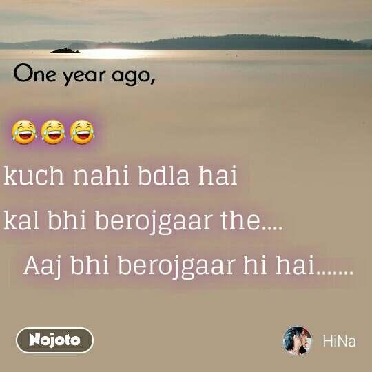 One year ago                   😂😂😂 kuch nahi bdla hai  kal bhi berojgaar the....    Aaj bhi berojgaar hi hai.......