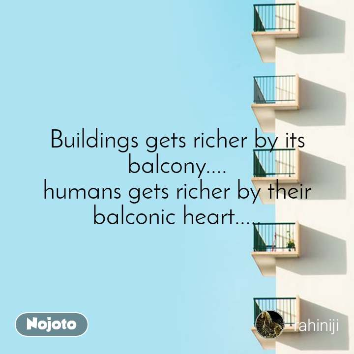 Buildings gets richer by its balcony.... humans gets richer by their balconic heart.....