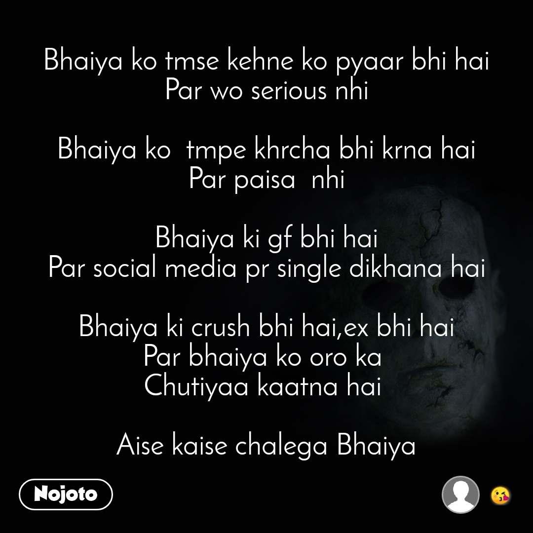 Bhaiya ko tmse kehne ko pyaar bhi hai Par wo serious nhi  Bhaiya ko  tmpe khrcha bhi krna hai Par paisa  nhi  Bhaiya ki gf bhi hai Par social media pr single dikhana hai  Bhaiya ki crush bhi hai,ex bhi hai Par bhaiya ko oro ka  Chutiyaa kaatna hai   Aise kaise chalega Bhaiya