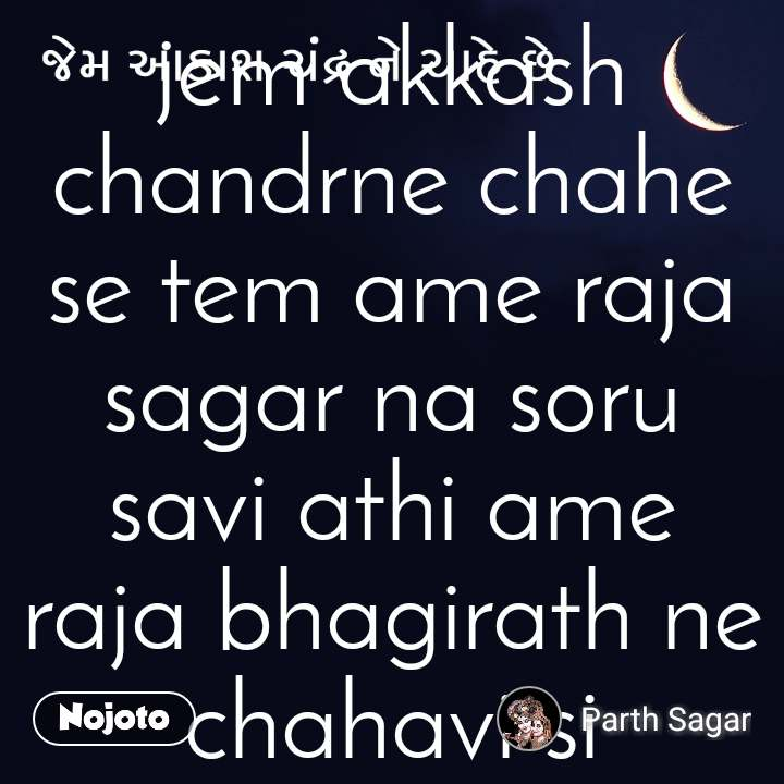 જેમ આકાશ ચંદ્ર ને ચાહે છે jem akkash chandrne chahe se tem ame raja sagar na soru savi athi ame raja bhagirath ne chahavi si .pathu.