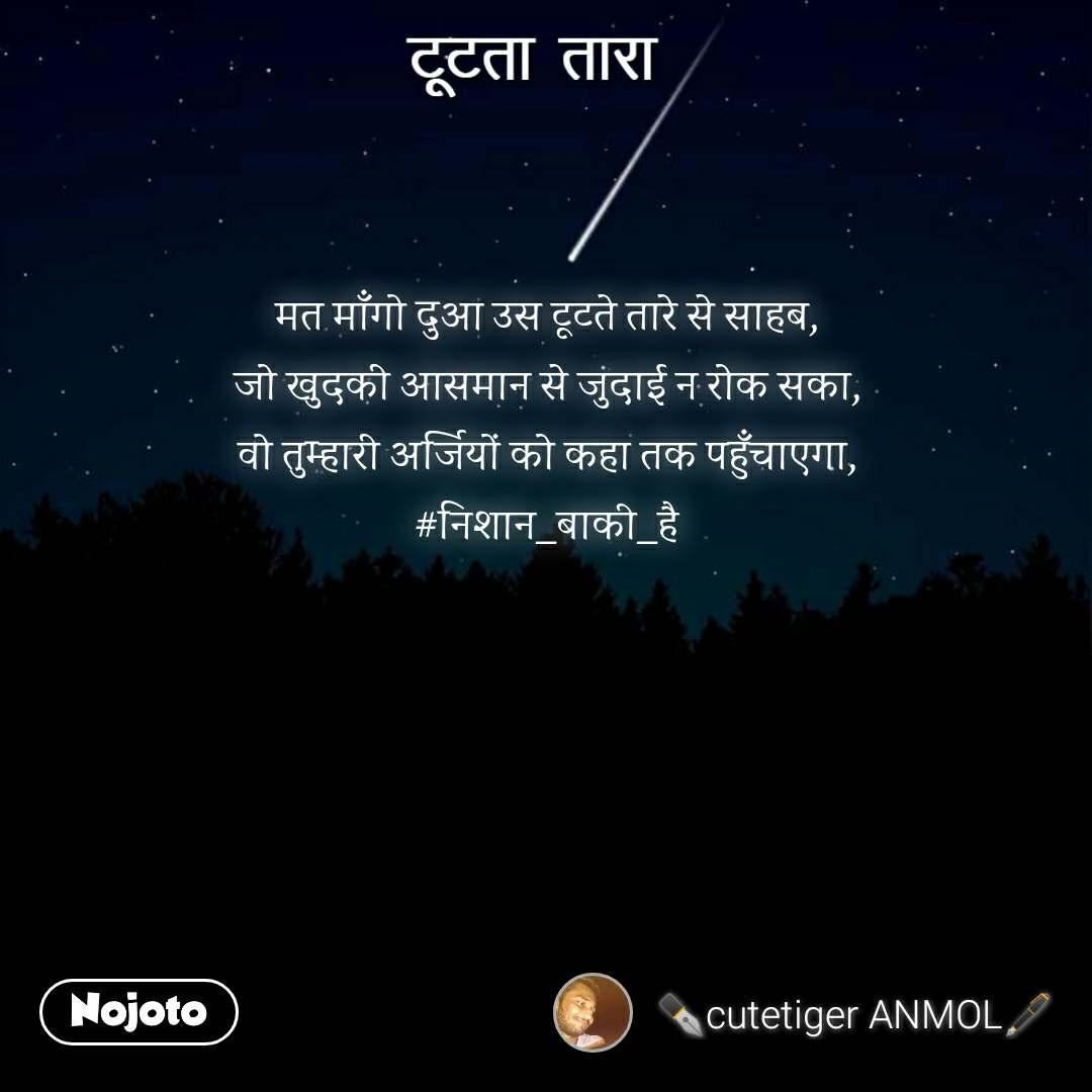टूटता तारा  मत माँगो दुआ उस टूटते तारे से साहब, जो खुदकी आसमान से जुदाई न रोक सका, वो तुम्हारी अर्जियों को कहा तक पहुँचाएगा, #निशान_बाकी_है