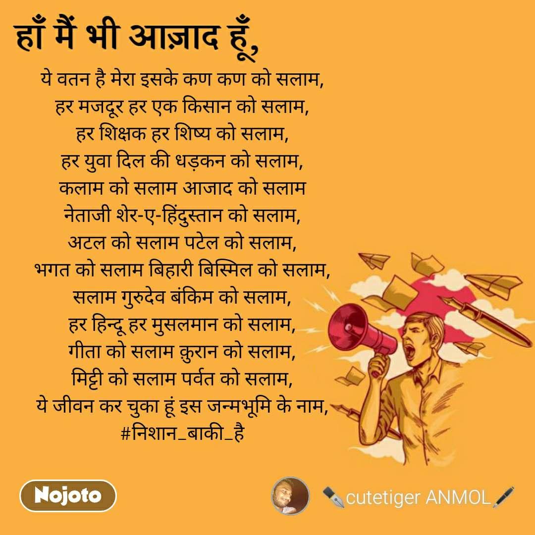 ये वतन है मेरा इसके कण कण को सलाम, हर मजदूर हर एक किसान को सलाम, हर शिक्षक हर शिष्य को सलाम, हर युवा दिल की धड़कन को सलाम, कलाम को सलाम आजाद को सलाम नेताजी शेर-ए-हिंदुस्तान को सलाम, अटल को सलाम पटेल को सलाम, भगत को सलाम बिहारी बिस्मिल को सलाम, सलाम गुरुदेव बंकिम को सलाम, हर हिन्दू हर मुसलमान को सलाम, गीता को सलाम क़ुरान को सलाम, मिट्टी को सलाम पर्वत को सलाम, ये जीवन कर चुका हूं इस जन्मभूमि के नाम, #निशान_बाकी_है