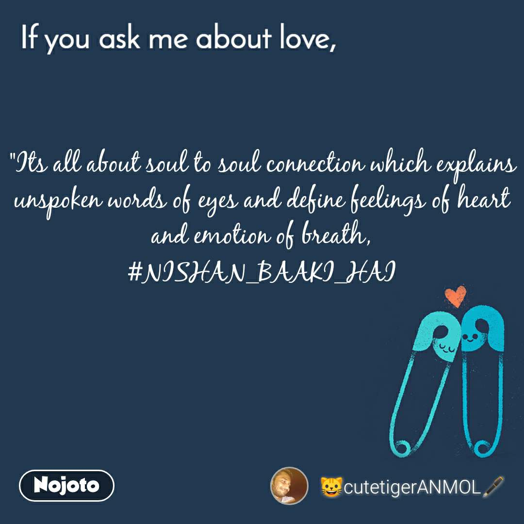 """If you ask me about love """"Its all about soul to soul connection which explains unspoken words of eyes and define feelings of heart and emotion of breath, #NISHAN_BAAKI_HAI"""