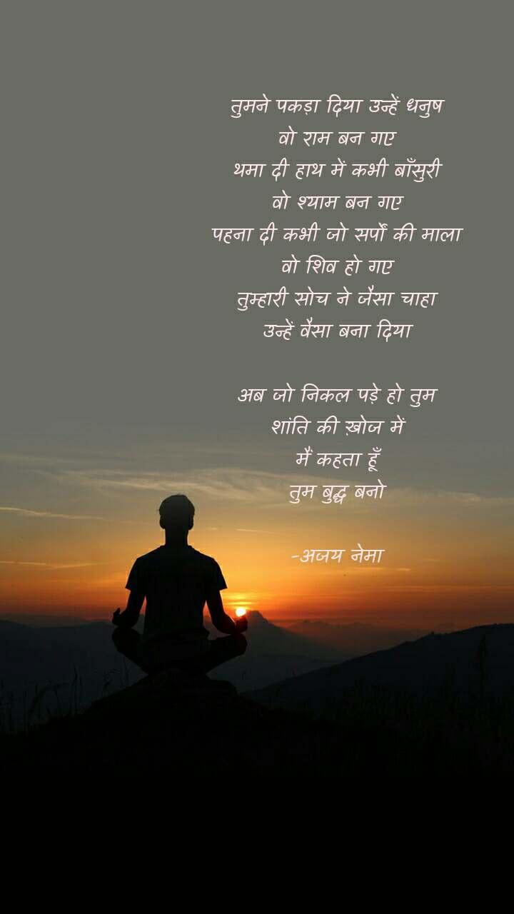 तुमने पकड़ा दिया उन्हें धनुष वो राम बन गए थमा दी हाथ में कभी बाँसुरी वो श्याम बन गए पहना दी कभी जो सर्पों की माला वो शिव हो गए तुम्हारी सोच ने जैसा चाहा उन्हें वैसा बना दिया  अब जो निकल पड़े हो तुम शांति की ख़ोज में मैं कहता हूँ तुम बुद्ध बनो  -अजय नेमा