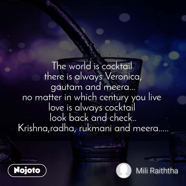 The world is cocktail  there is always Veronica, gautam and meera... no matter in which century you live  love is always cocktail  look back and check.. Krishna,radha, rukmani and meera.....