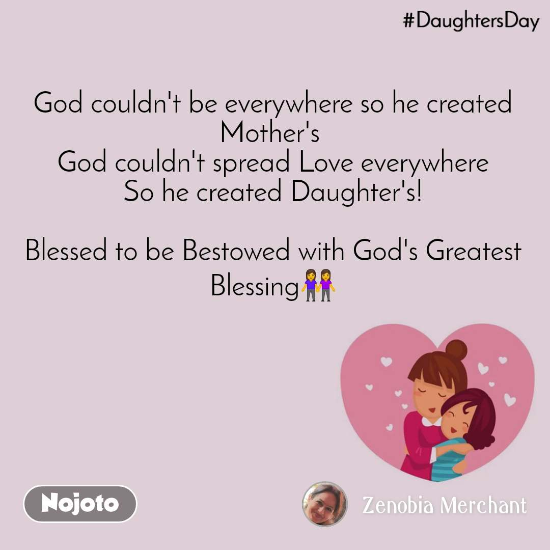 DaughtersDay God couldn't be everywhere so he created Mother's  God couldn't spread Love everywhere So he created Daughter's!  Blessed to be Bestowed with God's Greatest Blessing👭