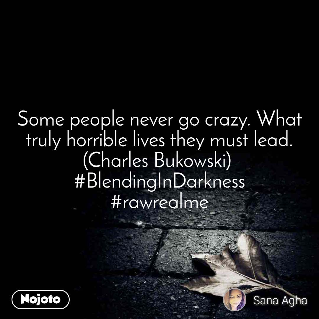 Some people never go crazy. What truly horrible lives they must lead. (Charles Bukowski)  #BlendingInDarkness #rawrealme