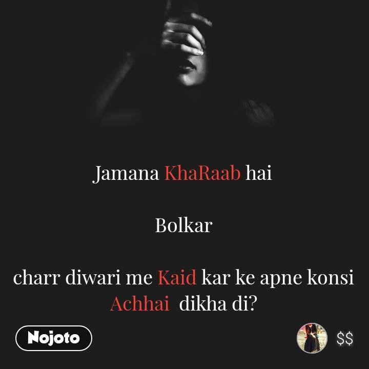 Jamana KhaRaab hai  Bolkar  charr diwari me Kaid kar ke apne konsi Achhai  dikha di?