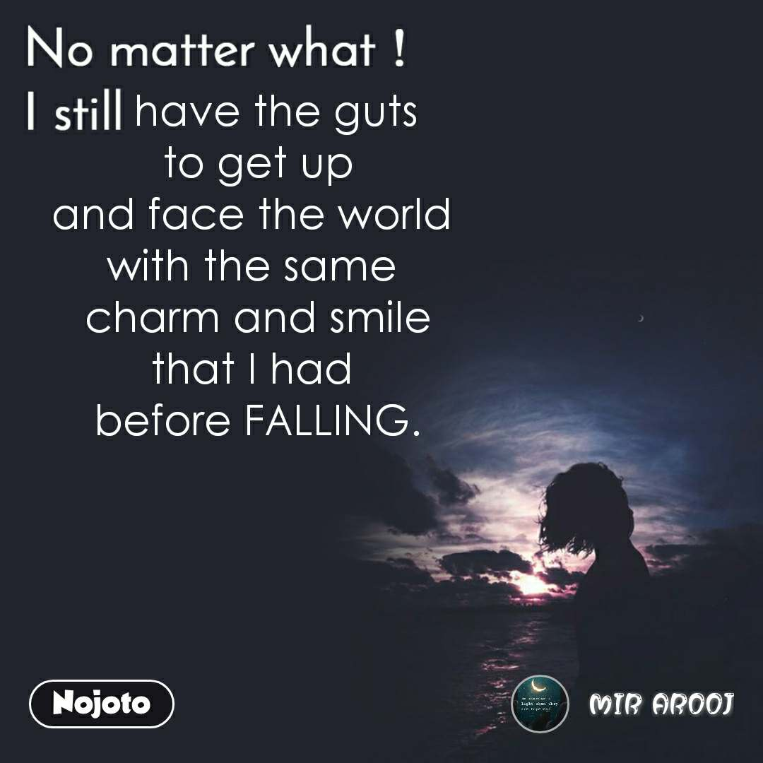 No matter what I still,     have the guts  to get up and face the world  with the same  charm and smile that I had  before FALLING.