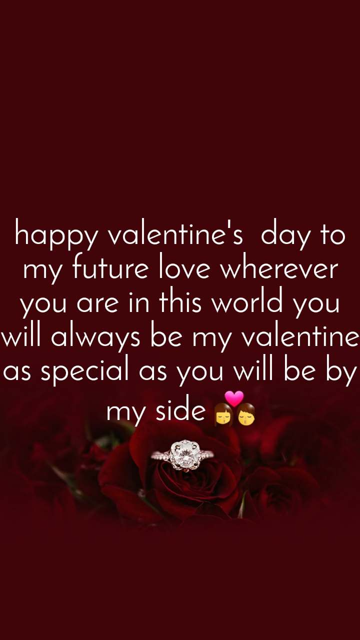 happy valentine's  day to my future love wherever you are in this world you will always be my valentine  as special as you will be by my side 💏