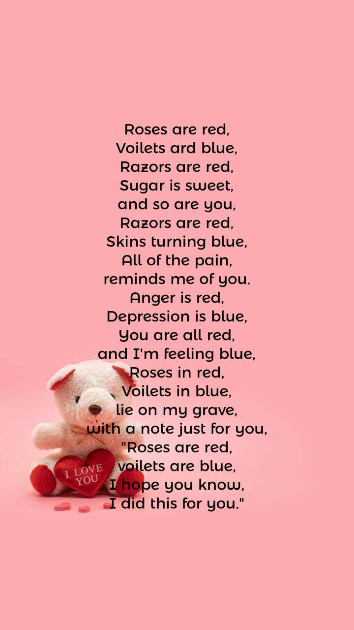 """Roses are red, Voilets ard blue, Razors are red, Sugar is sweet, and so are you, Razors are red, Skins turning blue, All of the pain, reminds me of you. Anger is red, Depression is blue, You are all red, and I'm feeling blue, Roses in red, Voilets in blue, lie on my grave, with a note just for you, """"Roses are red, voilets are blue, I hope you know, I did this for you."""""""