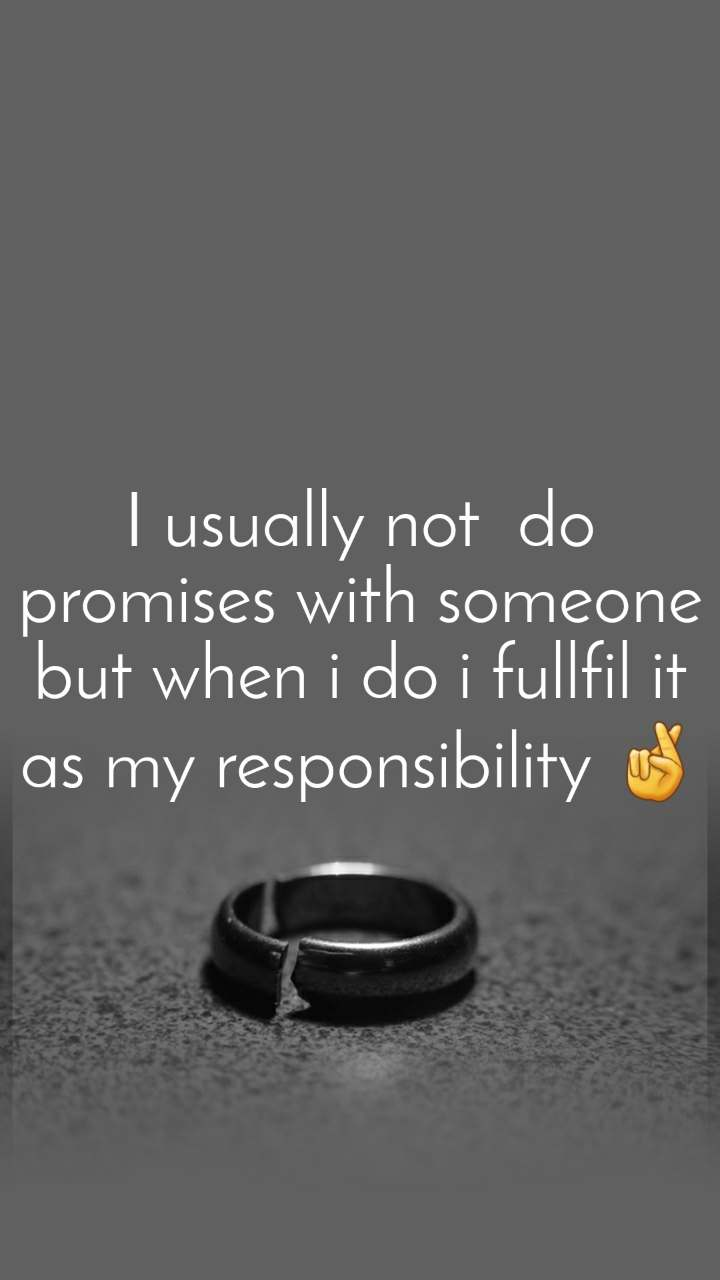I usually not  do promises with someone but when i do i fullfil it as my responsibility 🤞