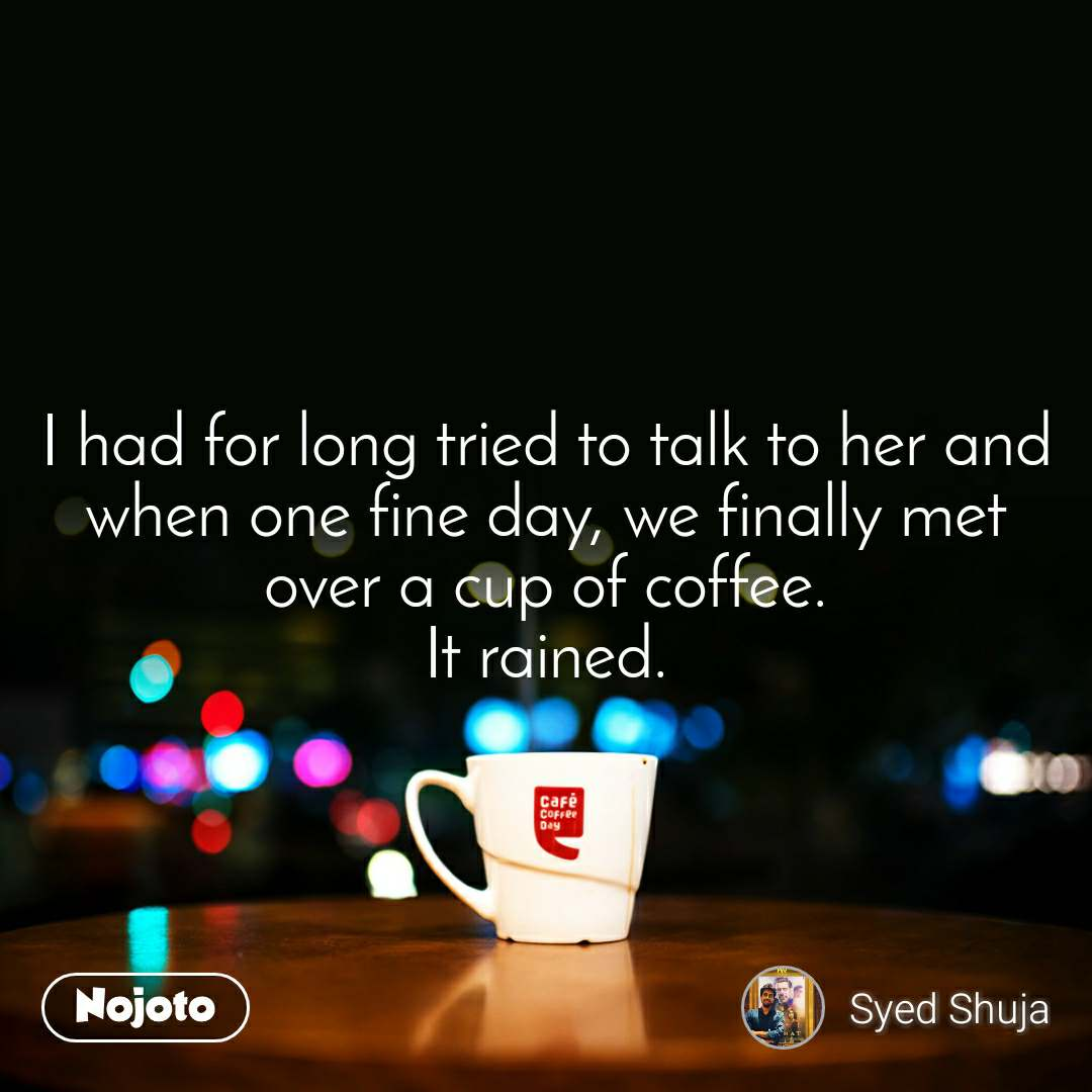 I had for long tried to talk to her and when one fine day, we finally met over a cup of coffee. It rained.