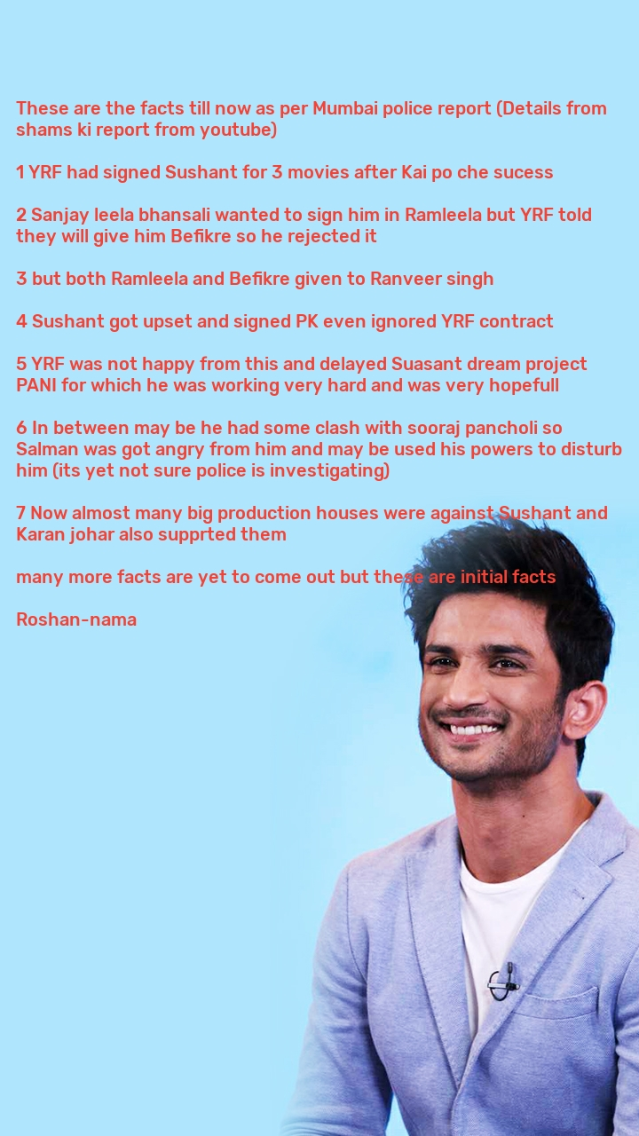 These are the facts till now as per Mumbai police report (Details from shams ki report from youtube)  1 YRF had signed Sushant for 3 movies after Kai po che sucess   2 Sanjay leela bhansali wanted to sign him in Ramleela but YRF told they will give him Befikre so he rejected it   3 but both Ramleela and Befikre given to Ranveer singh   4 Sushant got upset and signed PK even ignored YRF contract   5 YRF was not happy from this and delayed Suasant dream project PANI for which he was working very hard and was very hopefull   6 In between may be he had some clash with sooraj pancholi so Salman was got angry from him and may be used his powers to disturb him (its yet not sure police is investigating)  7 Now almost many big production houses were against Sushant and Karan johar also supprted them   many more facts are yet to come out but these are initial facts  Roshan-nama