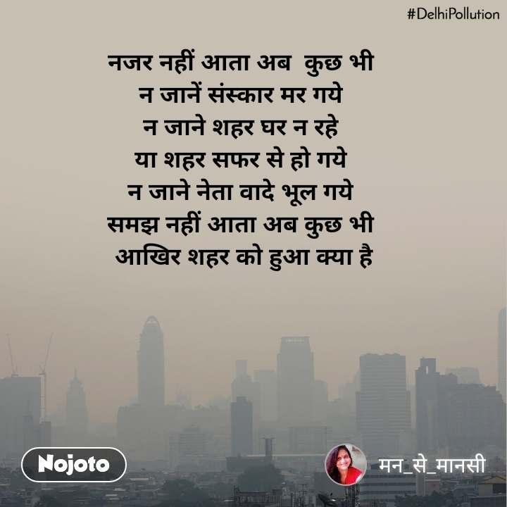 #DelhiPollution नजर नहीं आता अब  कुछ भी  न जानें संस्कार मर गये  न जाने शहर घर न रहे  या शहर सफर से हो गये  न जाने नेता वादे भूल गये  समझ नहीं आता अब कुछ भी  आखिर शहर को हुआ क्या है
