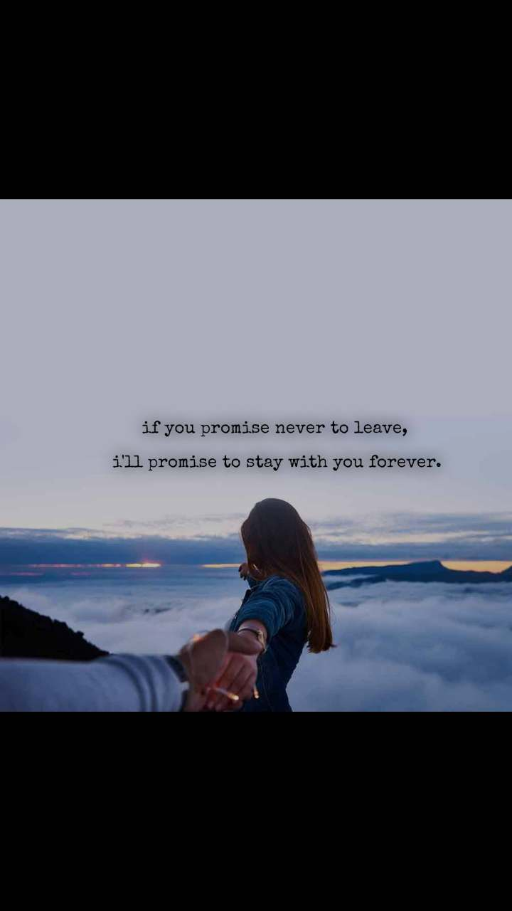 if you promise never to leave,   i'll promise to stay with you forever.