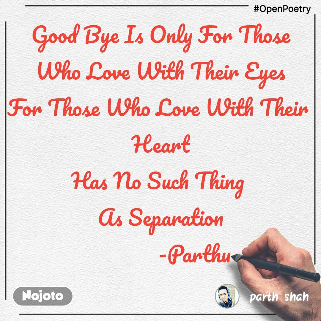 Good Bye Is Only For Those  Who Love With Their Eyes  For Those Who Love With Their  Heart Has No Such Thing  As Separation             -Parthu