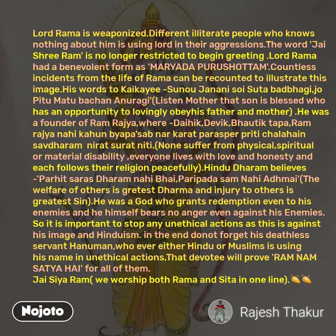Lord Rama is weaponized.Different illiterate people who knows nothing about him is using lord in their aggressions.The word 'Jai Shree Ram' is no longer restricted to begin greeting .Lord Rama had a benevolent form as 'MARYADA PURUSHOTTAM'.Countless incidents from the life of Rama can be recounted to illustrate this image.His words to Kaikayee -Sunou Janani soi Suta badbhagi,jo Pitu Matu bachan Anuragi'(Listen Mother that son is blessed who has an opportunity to lovingly obeyhis father and mother) .He was a founder of Ram Rajya,where -Daihik,Devik,Bhautik tapa,Ram rajya nahi kahun byapa'sab nar karat parasper priti chalahain savdharam  nirat surat niti.(None suffer from physical,spiritual or material disability ,everyone lives with love and honesty and each follows their religion peacefully).Hindu Dharam believes -'Parhit saras Dharam nahi Bhai,Paripada sam Nahi Adhmai'(The welfare of others is gretest Dharma and injury to others is greatest Sin).He was a God who grants redemption even to his enemies and he himself bears no anger even against his Enemies. So it is important to stop any unethical actions as this is against his image and Hinduism. in the end donot forget his deathless servant Hanuman,who ever either Hindu or Muslims is using his name in unethical actions,That devotee will prove 'RAM NAM SATYA HAI' for all of them. Jai Siya Ram( we worship both Rama and Sita in one line).👏👏