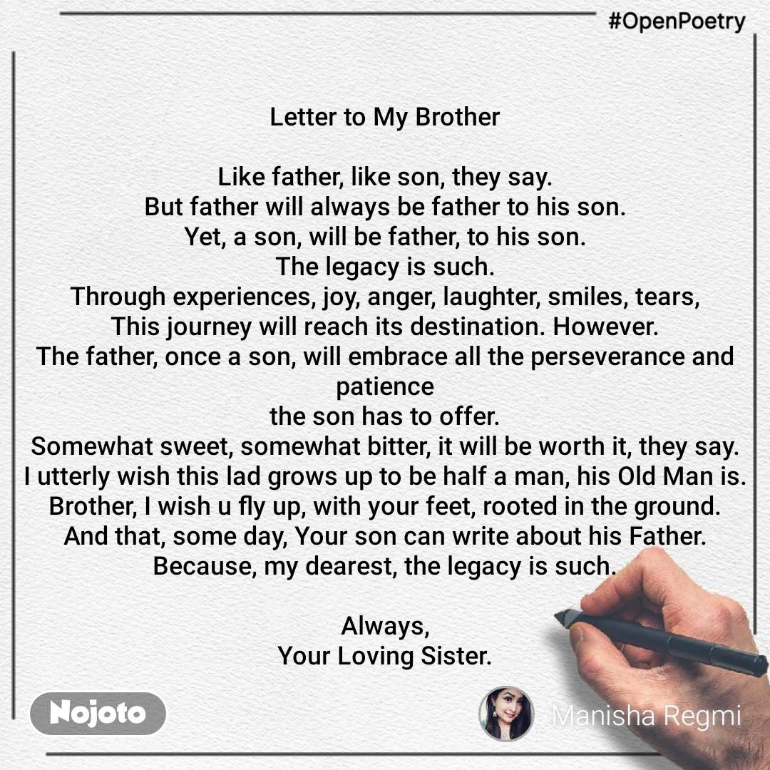 #OpenPoetry Letter to My Brother  Like father, like son, they say. But father will always be father to his son. Yet, a son, will be father, to his son. The legacy is such. Through experiences, joy, anger, laughter, smiles, tears, This journey will reach its destination. However. The father, once a son, will embrace all the perseverance and patience the son has to offer. Somewhat sweet, somewhat bitter, it will be worth it, they say. I utterly wish this lad grows up to be half a man, his Old Man is. Brother, I wish u fly up, with your feet, rooted in the ground. And that, some day, Your son can write about his Father. Because, my dearest, the legacy is such.  Always, Your Loving Sister.