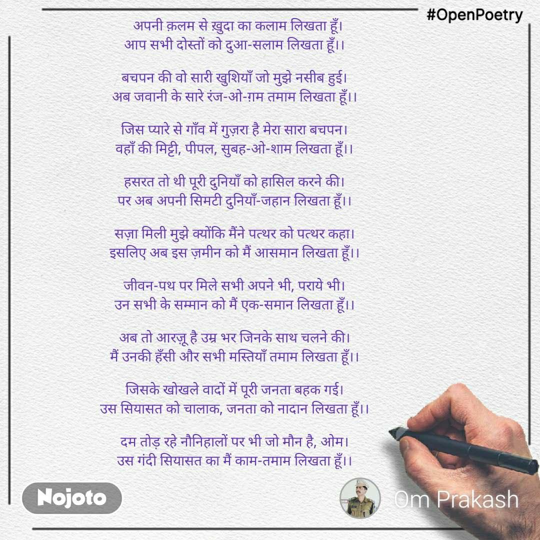#OpenPoetry   अपनी क़लम से ख़ुदा का कलाम लिखता हूँ। आप सभी दोस्तों को दुआ-सलाम लिखता हूँ।।  बचपन की वो सारी खुशियाँ जो मुझे नसीब हुई। अब जवानी के सारे रंज-ओ-ग़म तमाम लिखता हूँ।।  जिस प्यारे से गाँव में गुज़रा है मेरा सारा बचपन। वहाँ की मिट्टी, पीपल, सुबह-ओ-शाम लिखता हूँ।।  हसरत तो थी पूरी दुनियाँ को हासिल करने की। पर अब अपनी सिमटी दुनियाँ-जहान लिखता हूँ।।  सज़ा मिली मुझे क्योंकि मैंने पत्थर को पत्थर कहा। इसलिए अब इस ज़मीन को मैं आसमान लिखता हूँ।।  जीवन-पथ पर मिले सभी अपने भी, पराये भी। उन सभी के सम्मान को मैं एक-समान लिखता हूँ।।  अब तो आरज़ू है उम्र भर जिनके साथ चलने की। मैं उनकी हँसी और सभी मस्तियाँ तमाम लिखता हूँ।।  जिसके खोखले वादों में पूरी जनता बहक गई। उस सियासत को चालाक, जनता को नादान लिखता हूँ।।  दम तोड़ रहे नौनिहालों पर भी जो मौन है, ओम। उस गंदी सियासत का मैं काम-तमाम लिखता हूँ।।