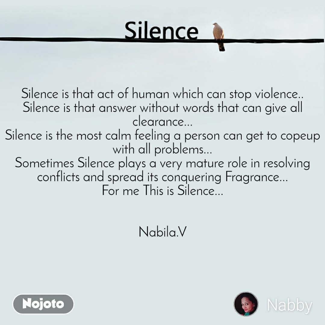 Silence  Silence is that act of human which can stop violence.. Silence is that answer without words that can give all clearance... Silence is the most calm feeling a person can get to copeup with all problems... Sometimes Silence plays a very mature role in resolving conflicts and spread its conquering Fragrance... For me This is Silence...   Nabila.V