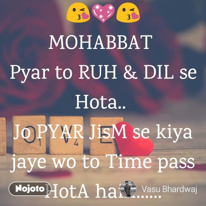 😘💖😘 MOHABBAT  Pyar to RUH & DIL se Hota..  Jo PYAR JisM se kiya jaye wo to Time pass HotA hain......