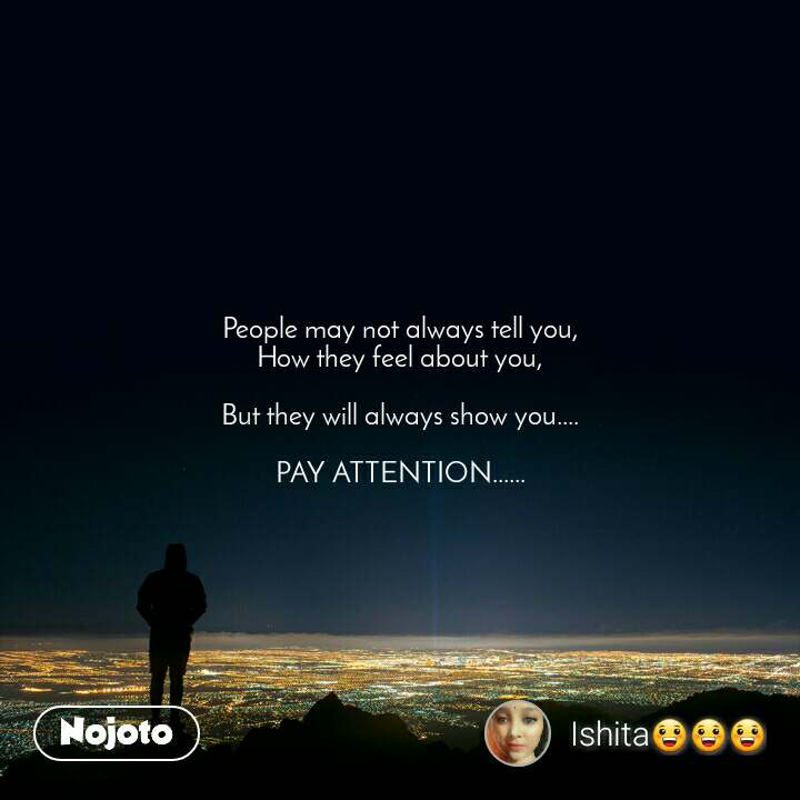 People may not always tell you, How they feel about you,  But they will always show you....  PAY ATTENTION......
