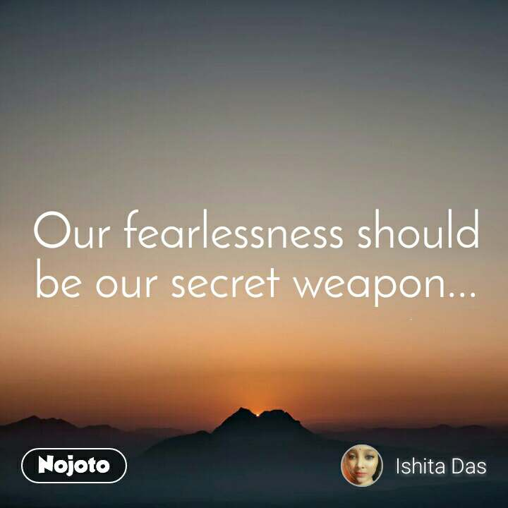 Our fearlessness should be our secret weapon...