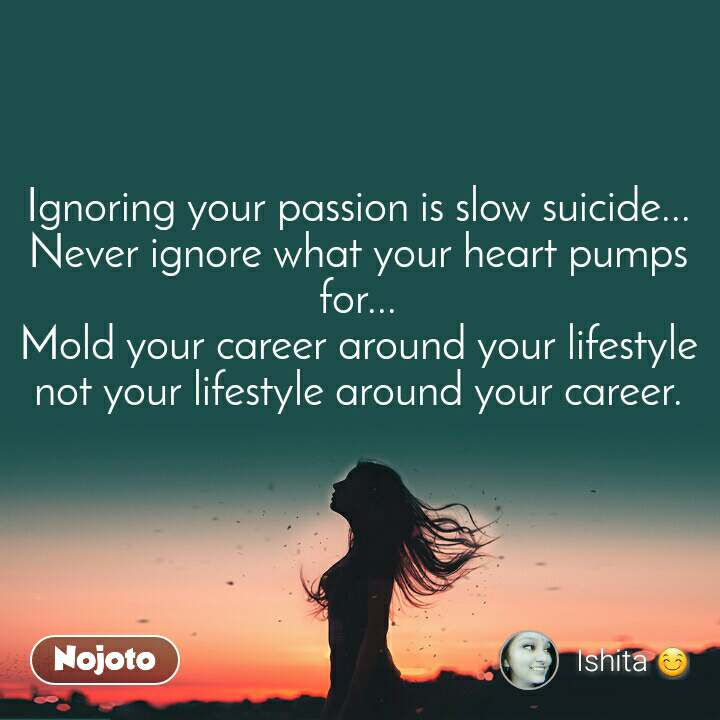 Ignoring your passion is slow suicide... Never ignore what your heart pumps for... Mold your career around your lifestyle not your lifestyle around your career.