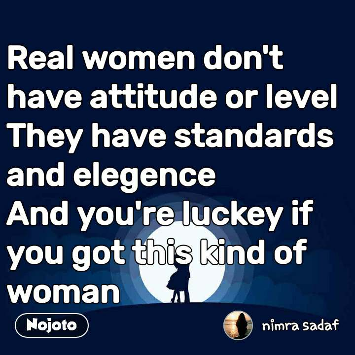Real women don't have attitude or level  They have standards and elegence And you're luckey if you got this kind of woman